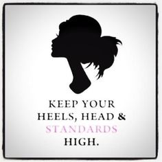 Keep your heels, head and standards high!