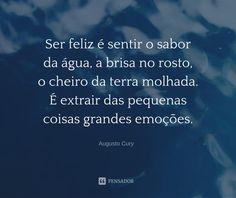 15 Frases de Augusto Cury para aumentar a sua motivação (...) https://www.pensador.com/frases_de_augusto_cury_para_aumentar_a_sua_motivacao/?shared_image=https://cdn.pensador.com/img/imagens/se/rf/ser_feliz_e_sentir_o_sabor_da_agua_a_brisa_no_rosto_o_cheiro_da_terra_molhada_e_extrair_das_pequenas_coisas_grandes_emocoes.jpg