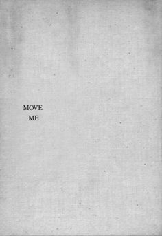 Daily mantra to the universe: Move me. This is what life is all about, and in the end, it's the task set before each of us -- that we move one another.