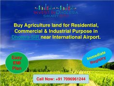 Buy Agriculture land for Residential,Commercial & Industrial Purpose used in Dholera SIR near International Airport.  Unique Features: Easy EMIs Scheme Zero Down Payment Plan Near Airport, Metro, Expressway, & Hotel Gallops. 100% transparency 20+ World Class Amazing Amenities 8-9 mins from CBD (Central Business District, Dholera) 7 mins from international airport