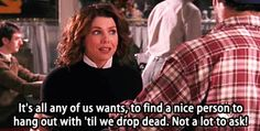 """It's all any of us wants; to find a nice person to hang out with 'til we drop dead. Not a lot to ask!"" So true"