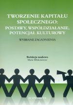 Tworzenie kapitału społecznego : postawy, współdziałanie, potencjał kulturowy : wybrane zagadnienia / red. nauk. Marta Młokosiewicz