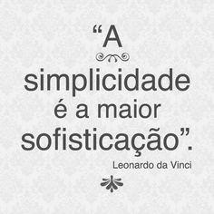 ''A simplicidade é a maior sofisticação.'' -Leonardo da Vinci