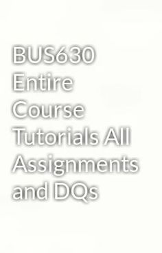 """Read """"BUS630 Entire Course Tutorials All Assignments and DQs"""" #mystery-thriller Visit Now for Complete Course:  www.homework-aid.com"""