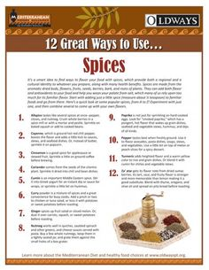 Looking for a smart way to find ways to flavor your food with spices?  Oldways offers 12 great ways to use Spices.  Spices provide both a regional and a cultural identity to whatever you prepare, along with many health benefits. Here's a quick look at some popular spices, from A to Z! Experiment with just one, and then combine several to come up with your own flavors.12 Great Ways to Use Spices.  www.oldwayspt.org