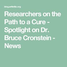 Researchers on the Path to a Cure - Spotlight on Dr. Bruce Cronstein - News
