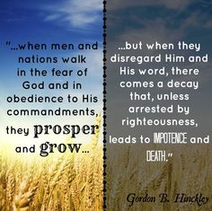 """""""When men and nations walk in the fear of God and in obedience to His commandments, they prosper and grow, but when they disregard Him and His word, there comes a decay that, unless arrested by righteousness, leads to impotence and death."""" From President Hinckley's http://pinterest.com/pin/24066179228827332 August 2005 First Presidency message http://lds.org/ensign/2005/08/a-testimony-vibrant-and-true Enjoy more from President Hinckley http://facebook.com/242634619088155"""