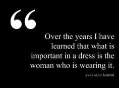 Over the years I have learned that what is important in a dress is the woman who is wearing it. - Yves Saint Laurent