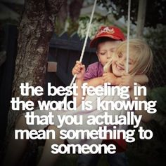 The best feeling in the world is knowing that you actually mean something to someone. Picture Quotes.