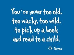 You're never too old, too wacky, too wild, to pick up a book and read to a child.  ~Dr. Seuss