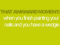 And why is it that you're more likely to get a wedgie just after painting your nails than at any other time?