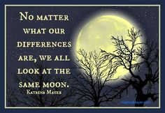No matter what our differences are, we all look at the same moon. Katrina Mayer
