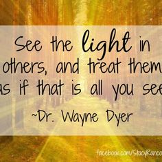 See the light in others, and treat them as if that is all you see. ~Dr. Wayne Dyer