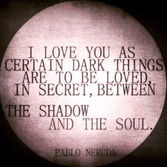 #iloveyouascertaindarkthingsaretobelovedinsecretbetweentheshadowandthesoul #pabloneruda #iloveyou #love #certain #dark #things #loved #secret #between #shadows #shadow #soul #poetry #romance #tenderness #intimacy #attachment #passion #desire #lust #yearning #infatuation