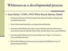 Helms (1990) ability of whites to develop healthy racial identity is due to EXTENT OF RACISM IN THE SOCIETY… development of white identity is closely intertwined with the development/progress of racism.