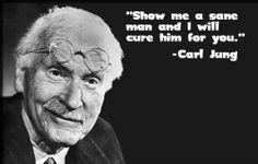 Show me a sane man and I will cure him for you ~ Carl Jung