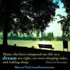 """""""Those who have compared our life to a dream were right... we were sleeping wake, and waking sleep."""" ~ Michel de Montaigne. Discover dream meaning at TheCuriousDreamer.com. #dreamquotes #dreammeaning"""