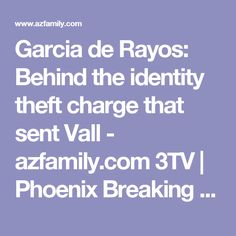 Garcia de Rayos: Behind the identity theft charge that sent Vall - azfamily.com 3TV | Phoenix Breaking News, Weather, Sport
