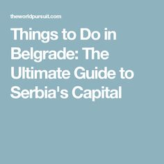 Things to Do in Belgrade: The Ultimate Guide to Serbia's Capital