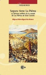 Segura tiene La Palma: la defensa artillera de la ciudad de Las Palmas de Gran Canaria / Miguel Mendiguchia Mena. http://absysnetweb.bbtk.ull.es/cgi-bin/abnetopac01?TITN=517554