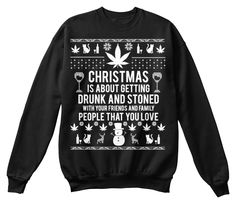 Christmas is about getting drunk and stoned with your friends and family people that you love. Trailer Park Boys sweatshirt ugly christmas sweater
