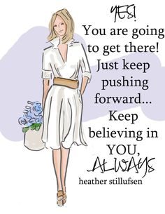 Keep pushing forward. Keep believing in yourself.