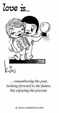 El amor es ... recordando el pasado, mirando hacia el futuro, pero disfrutando el presente.