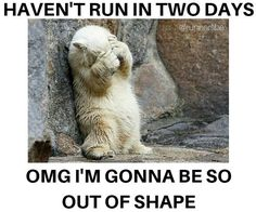Haven't run in two days, omg i'm gonna be so our of shape.
