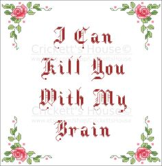 I Can Kill You With My Brain. Firefly inspired cross stitch pattern. It's a quote from River. Wish *I* could kill with my mind. Probably better this way though.