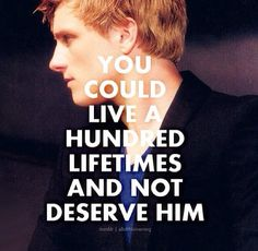 You could live a hundred lifetimes and not deserve that boy. - Haymitch to Katniss