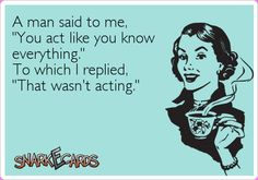 "A man said to me, ""You act like you know everything."" To which I replied, ""That wasn't acting."""