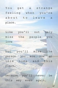 You get a strange feeling when you're about to leave a place... (open this pin to read the entire quote)