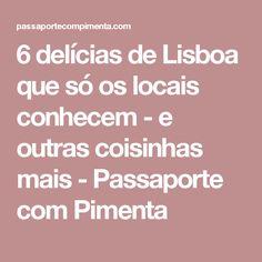 6 delícias de Lisboa que só os locais conhecem - e outras coisinhas mais - Passaporte com Pimenta