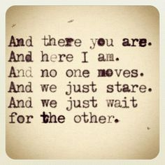 And there you are. And here I am.  And no one moves. And we just stare.  And we just wait for the other.