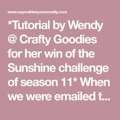 "*Tutorial by Wendy @ Crafty Goodies for her win of the Sunshine challenge of season 11* When we were emailed the list of themes for this season ""Sunshine"" was the one ..."