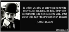 La vida es una obra de teatro que no permite ensayos...Por eso, canta, ríe, baila, llora y vive intensamente cada momento de tu vida... antes que el telón baje y la obra termine sin aplausos (Charles Chaplin)