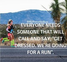 """Everyone needs someone that will call and say, """"Get dressed. We're going for a Run."""""""