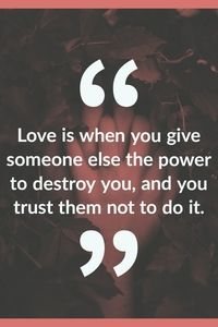 Love is when you give someone else the power to destroy you and you trust them not to do it 90 Inspirational Love Is When Quotes Feeling Love Quotes Love Is When, Love You, My Love, True Love Is, When Someone Loves You, Trust Love, Relationship Quotes, Life Quotes, Relationship Questions