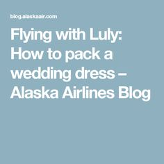 6ec4c0ce6cdb Flying with Luly: How to pack a wedding dress – Alaska Airlines Blog Alaska  Airlines