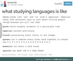 Studying languages<<<Not sure about the others but German is 100% accurate.