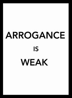 But the weak don't realize it. The arrogant one thinks they're a cut above the rest, but in reality they don't even measure up to the rest. RDee