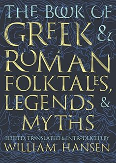 The Book Of Greek & Roman Folktales, Legends, & Myths (edited, translated, and introduced by William Hansen ; with illustrations by Glynnis Fawkes) / BL312 .B66 2017