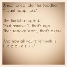 """A man once told the buddha, """"I want happiness."""" The buddha replied, """"First remove 'I', that's EGO. Then remove 'want', that's desire. And now all you're left with is HAPPINESS."""" The best collection of quotes and sayings for every situation in life. New Quotes, Happy Quotes, Great Quotes, Quotes To Live By, Motivational Quotes, Life Quotes, Inspirational Quotes, Happiness Quotes, True Happiness"""