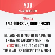 """Yob"" means an aggressive, rude person. Example: Be careful if you go to a pub…"