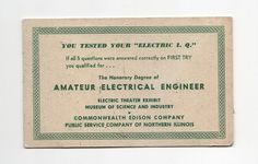 A cute little promotional piece from the Electric Theater Exhibit of the Museum of Science & Industry, from the Commonwealth Edison Company, Public Service Company of Northern Illinois.  Front Reads:  You tested your Electric I.Q. If all 5 questions were answered correctly on FIRST TRY you qualified for... The Honorary Degree of Amateur Electrical Engineer  Back has the Q & A and facts on approximate costs to operate electric equipment in the average Chicago & Northern Illinois ho...