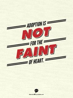 Adoption  is not for the  faint of heart.  (BUT SO worth it!)