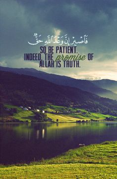 So be patient. Indeed the promise of Allah is Truth