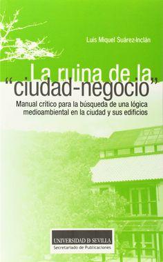 """La ruina de la """"ciudad-negocio"""" : manual crítico para la búsqueda de una lógica mediambiental en la ciudad y sus edificios, 2014   http://absysnetweb.bbtk.ull.es/cgi-bin/abnetopac01?TITN=520983"""