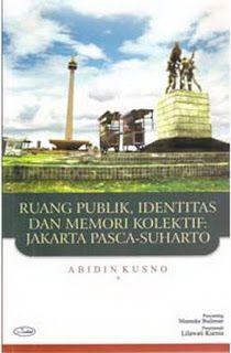 Ruang Publik, Identitas dan Memori Kolektif Jakarta Pasca - Soeharto -- Abidin Kusno