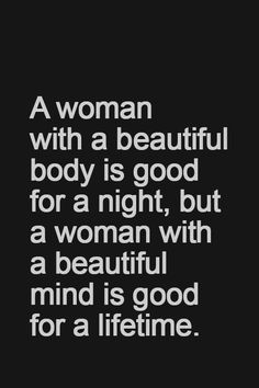 :: A woman with a beautiful body is good for a night, but a woman with a beautiful mind is good for a lifetime. | I couldn't agree more! ::